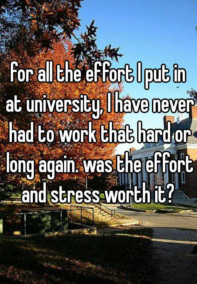 for all the effort I put in at university, I have never had to work that hard or long again. was the effort and stress worth it?