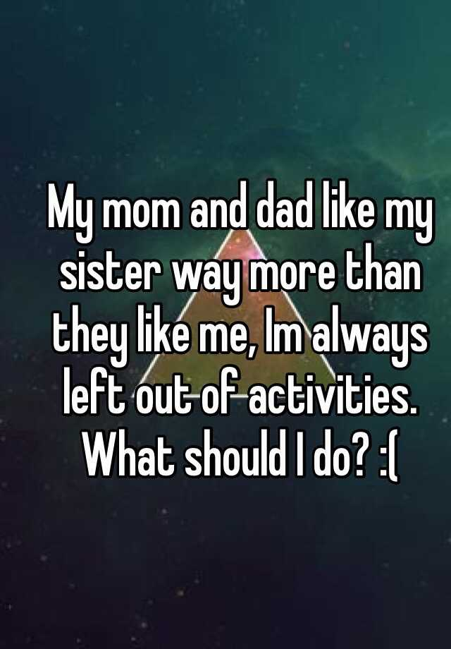 My mom and dad like my sister way more than they like me, Im always left out of activities. What should I do? :(