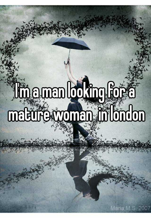 I'm a man looking for a mature woman  in london