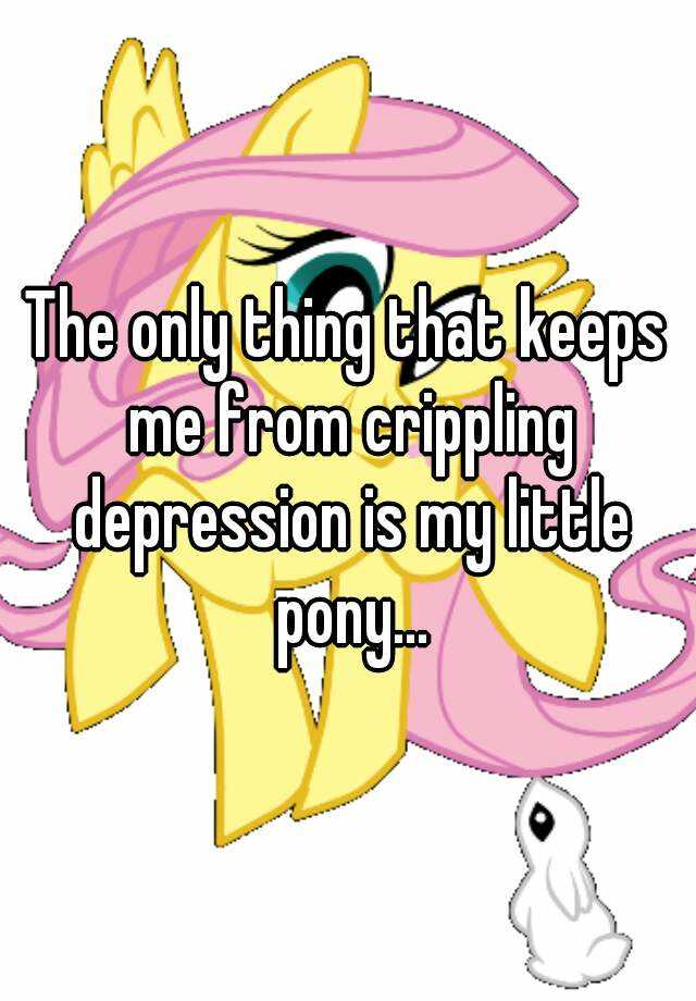 The only thing that keeps me from crippling depression is my little pony...