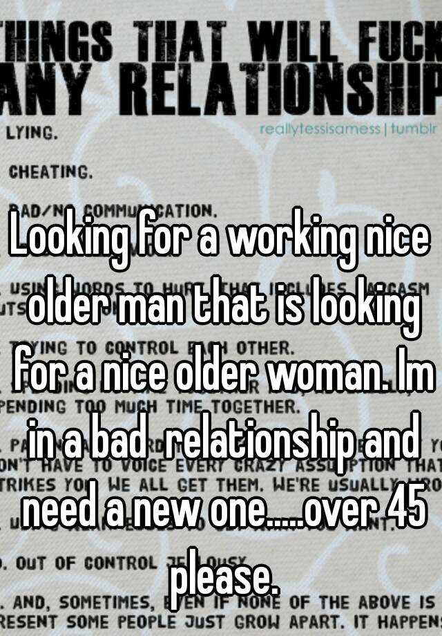 Looking for a working nice older man that is looking for a nice older woman. Im in a bad  relationship and need a new one.....over 45 please.
