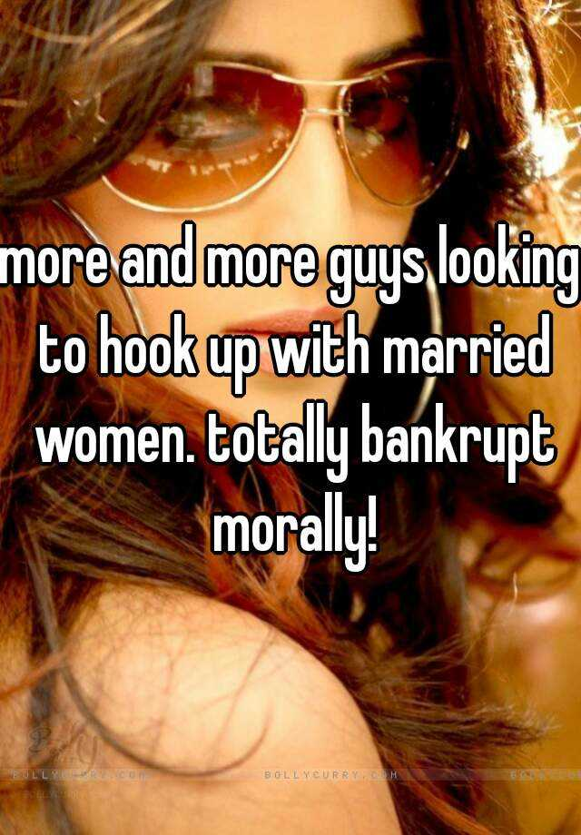 more and more guys looking to hook up with married women. totally bankrupt morally!