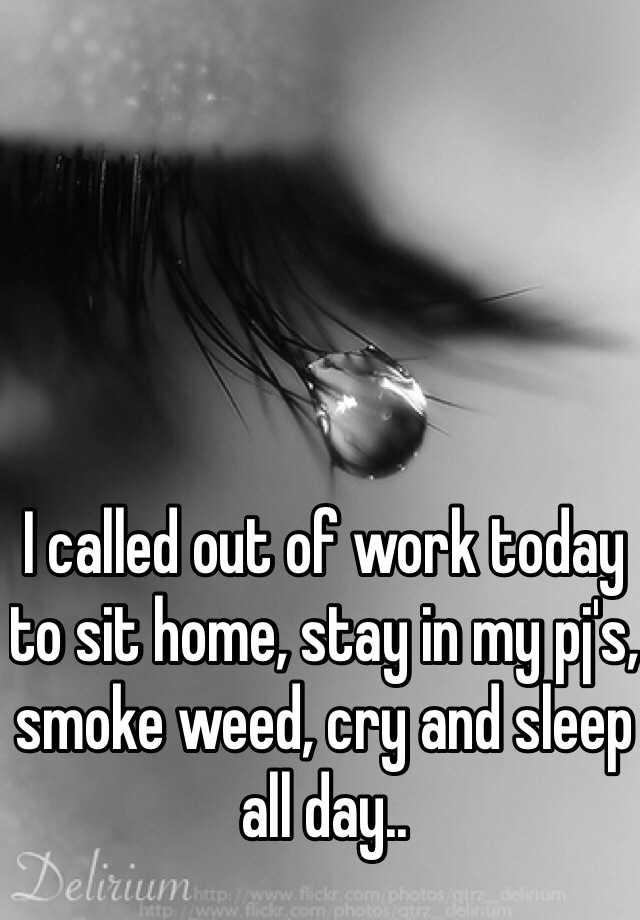 I called out of work today to sit home, stay in my pj's, smoke weed, cry and sleep all day..