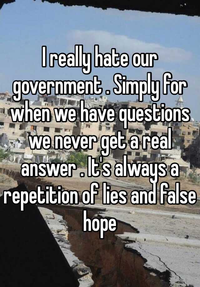I really hate our government . Simply for when we have questions we never get a real answer . It's always a repetition of lies and false hope