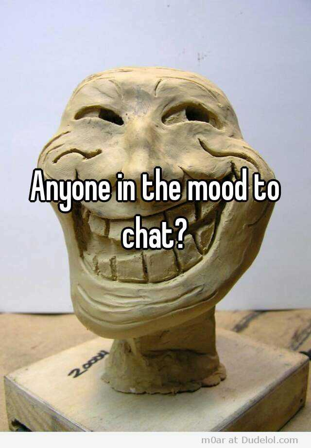 Anyone in the mood to chat?