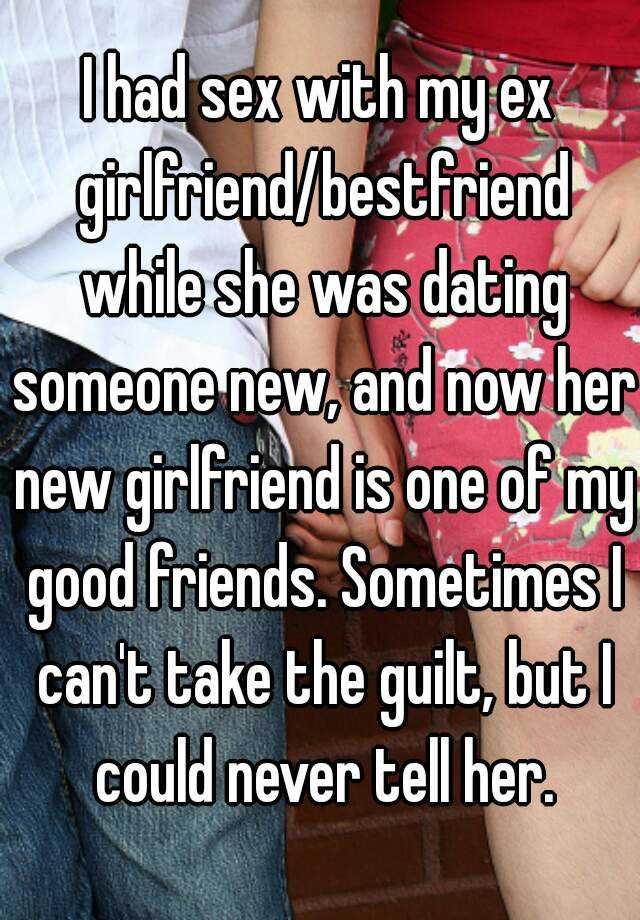 I had sex with my ex girlfriend/bestfriend while she was dating someone new, and now her new girlfriend is one of my good friends. Sometimes I can't take the guilt, but I could never tell her.