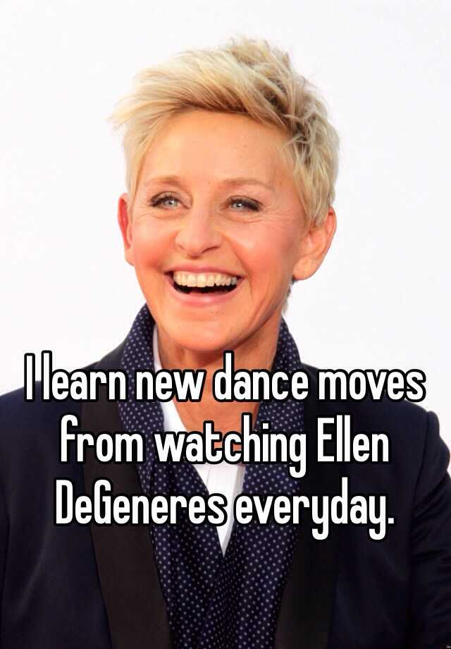 I learn new dance moves from watching Ellen DeGeneres everyday.