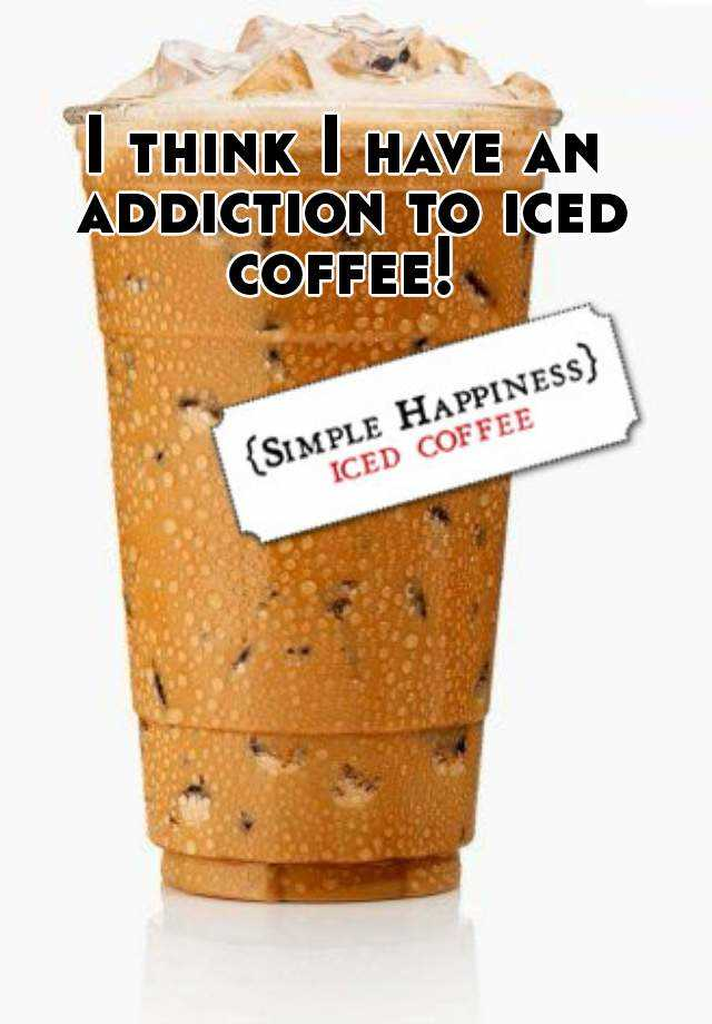 I think I have an addiction to iced coffee!