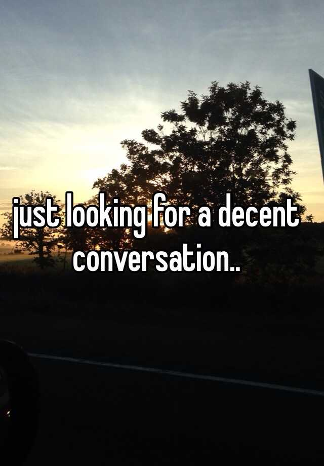 just looking for a decent conversation..