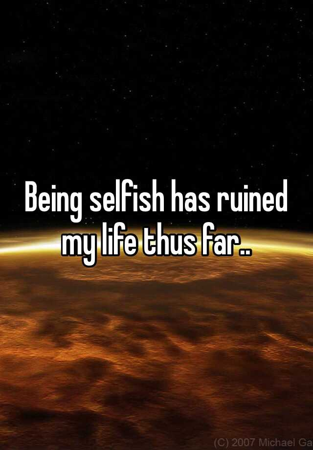 Being selfish has ruined my life thus far..