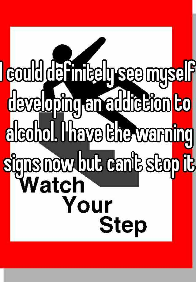 I could definitely see myself developing an addiction to alcohol. I have the warning signs now but can't stop it