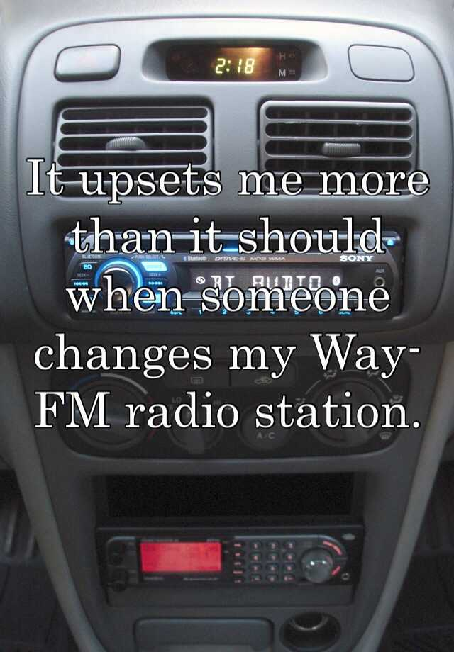 It upsets me more than it should when someone changes my Way-FM radio station.