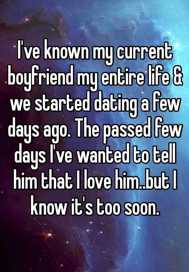 I've known my current boyfriend my entire life & we started dating a few days ago. The passed few days I've wanted to tell him that I love him..but I know it's too soon.