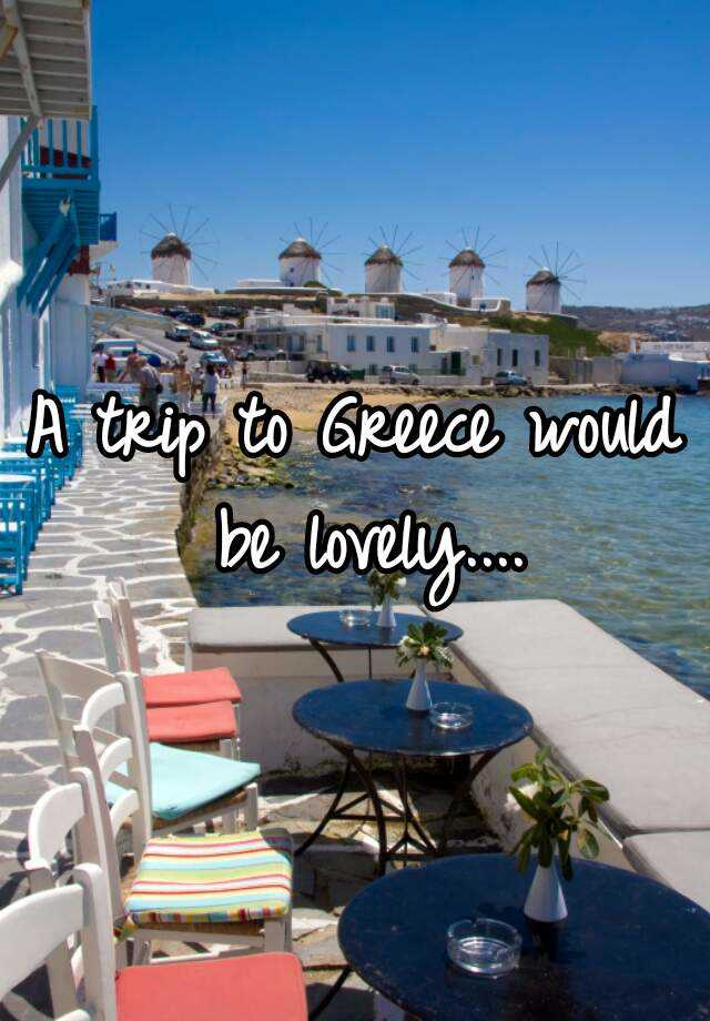 A trip to Greece would be lovely....