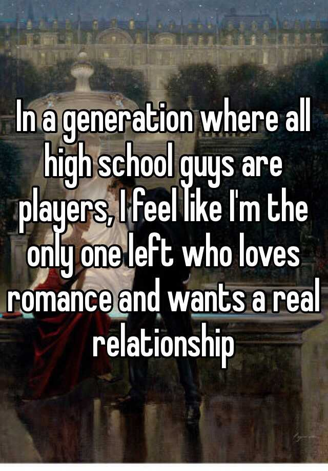 In a generation where all high school guys are players, I feel like I'm the only one left who loves romance and wants a real relationship