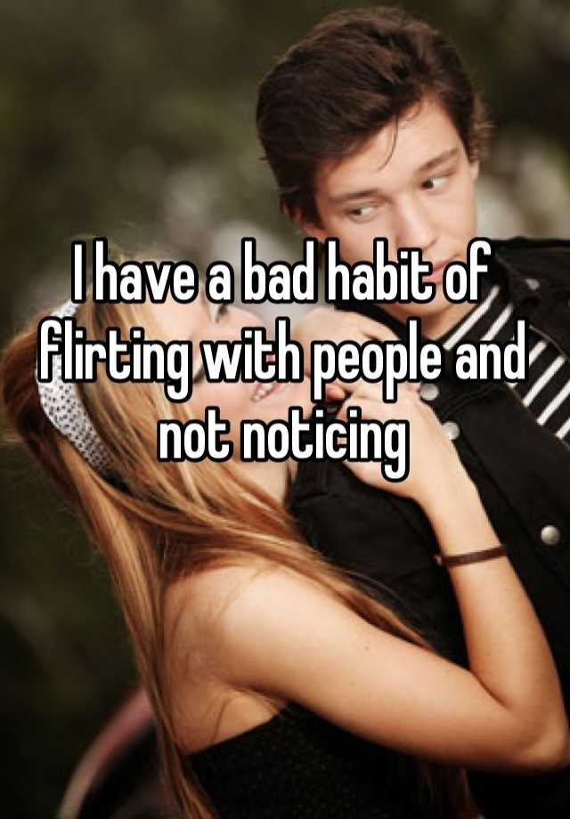 I have a bad habit of flirting with people and not noticing