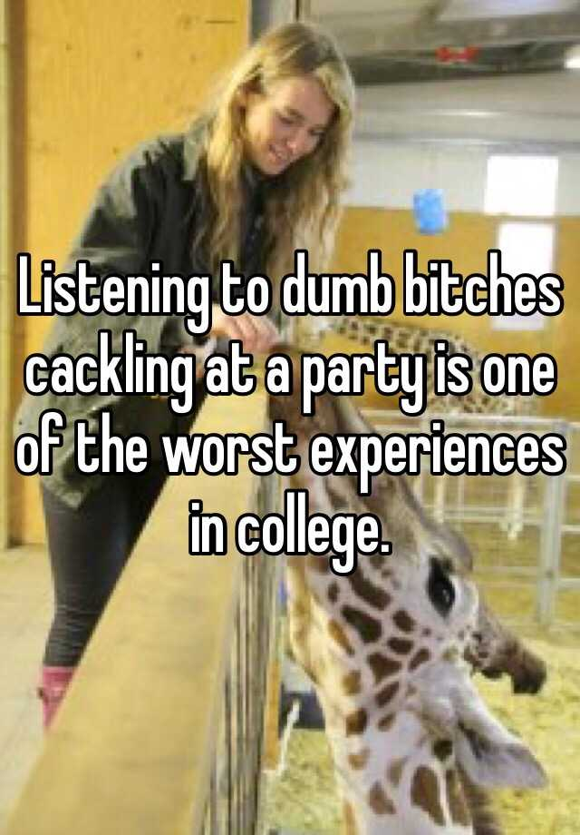 Listening to dumb bitches cackling at a party is one of the worst experiences in college.