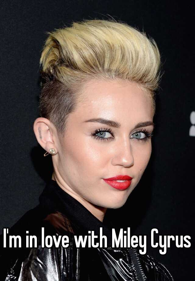 I'm in love with Miley Cyrus