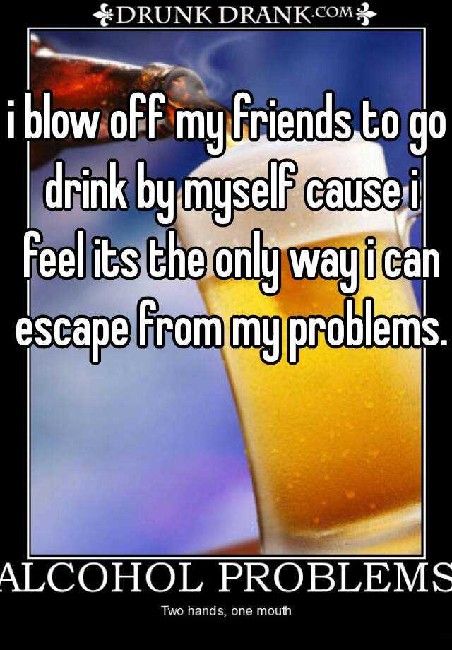 i blow off my friends to go drink by myself cause i feel its the only way i can escape from my problems.