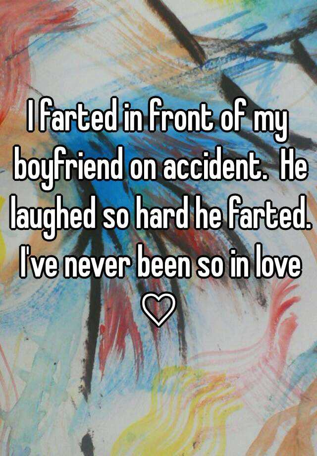 I farted in front of my boyfriend on accident.  He laughed so hard he farted. I've never been so in love ♡