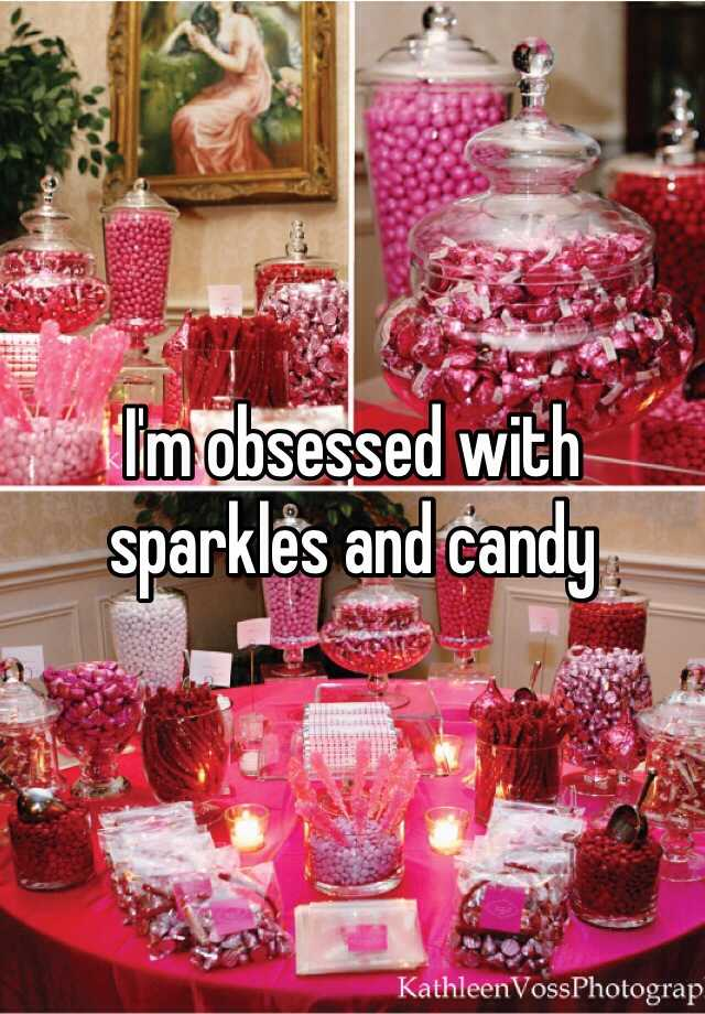 I'm obsessed with sparkles and candy