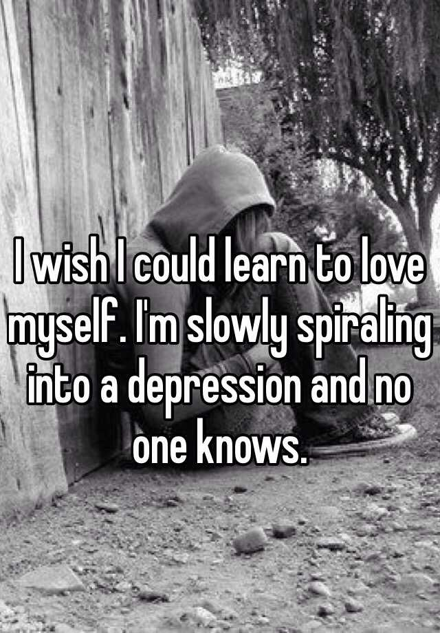 I wish I could learn to love myself. I'm slowly spiraling into a depression and no one knows.