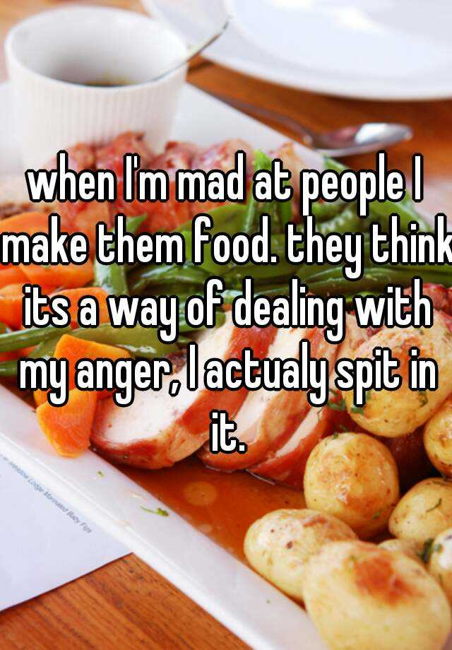 when I'm mad at people I make them food. they think its a way of dealing with my anger, I actualy spit in it.
