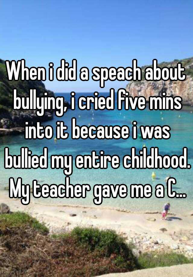 When i did a speach about bullying, i cried five mins into it because i was bullied my entire childhood. My teacher gave me a C...
