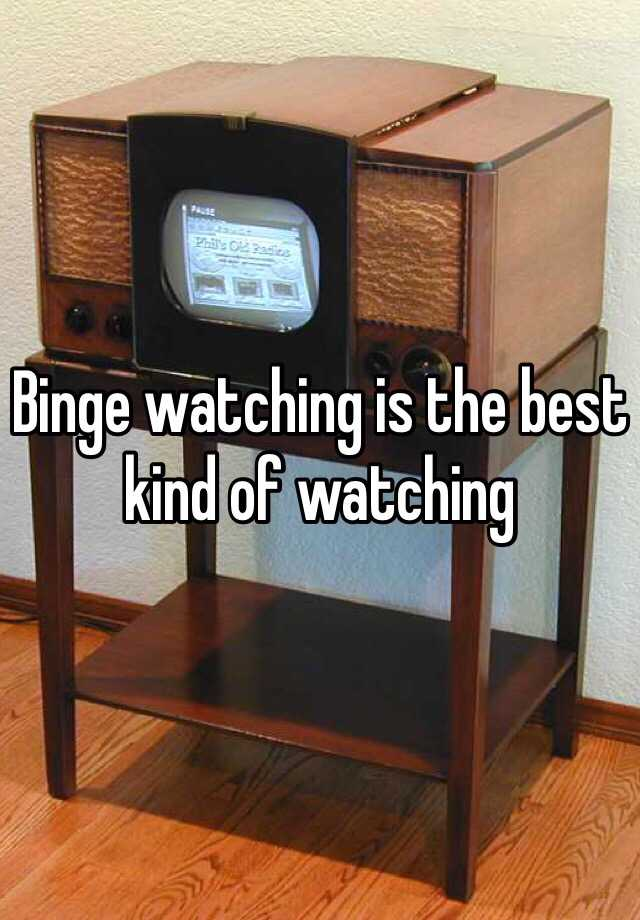 Binge watching is the best kind of watching