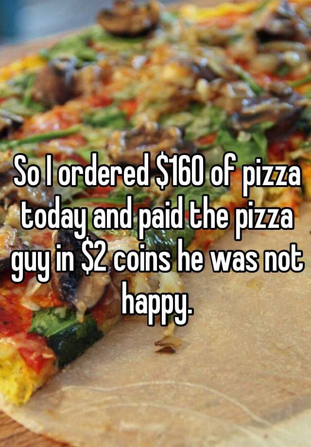 So I ordered $160 of pizza today and paid the pizza guy in $2 coins he was not happy.