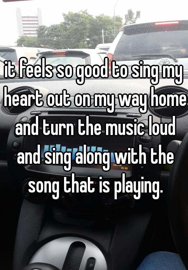 it feels so good to sing my heart out on my way home and turn the music loud and sing along with the song that is playing.