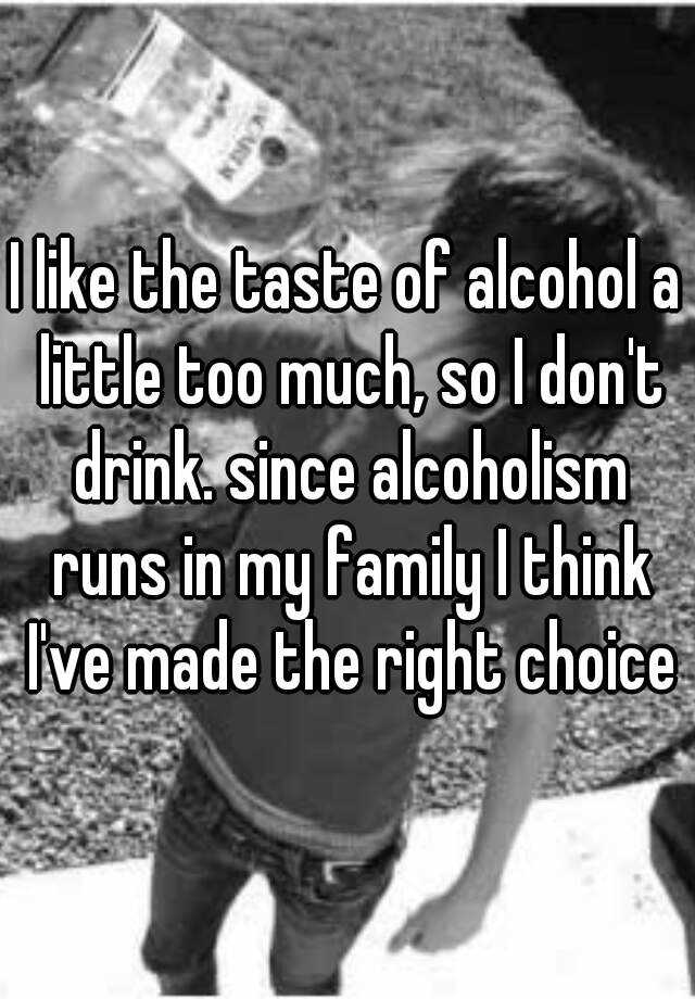 I like the taste of alcohol a little too much, so I don't drink. since alcoholism runs in my family I think I've made the right choice