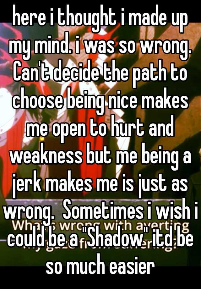 """here i thought i made up my mind. i was so wrong. Can't decide the path to choose being nice makes me open to hurt and weakness but me being a jerk makes me is just as wrong.  Sometimes i wish i could be a """"Shadow"""" itd be so much easier"""