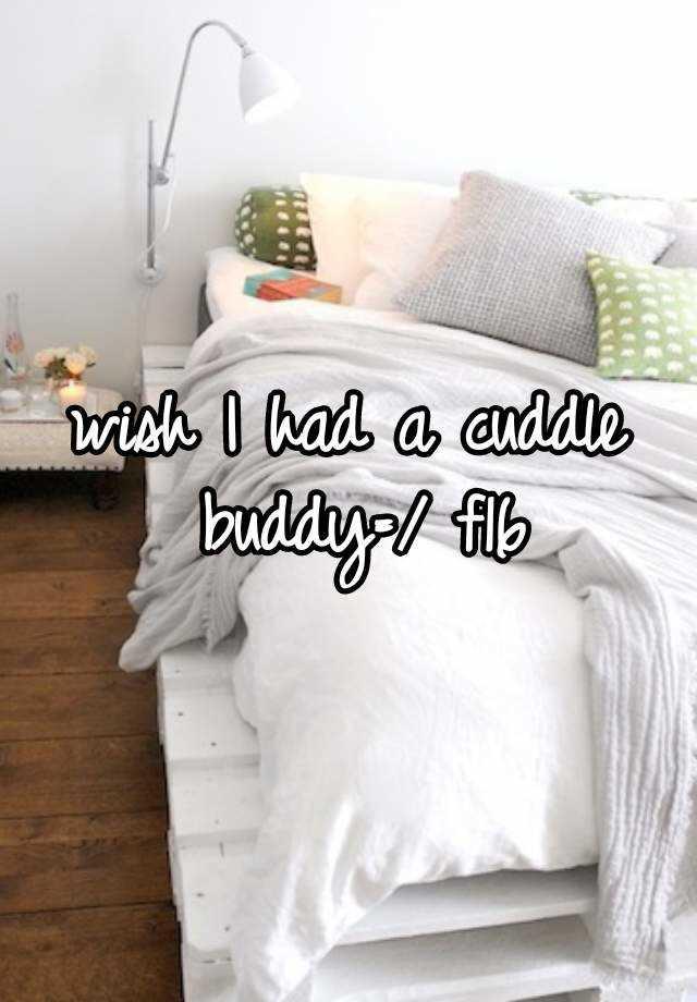 wish I had a cuddle buddy=/ f16