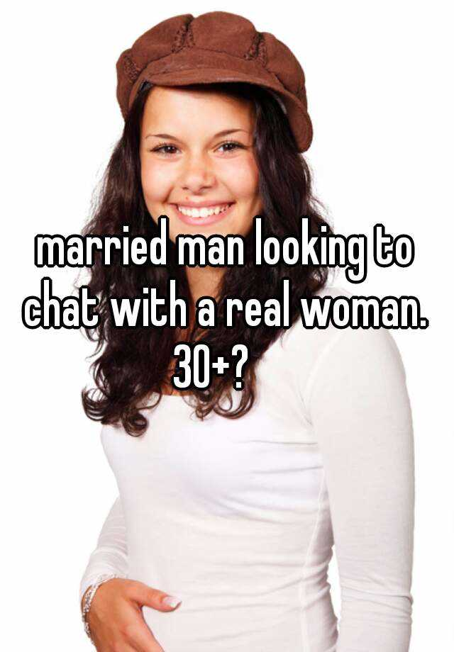 married man looking to chat with a real woman.  30+?