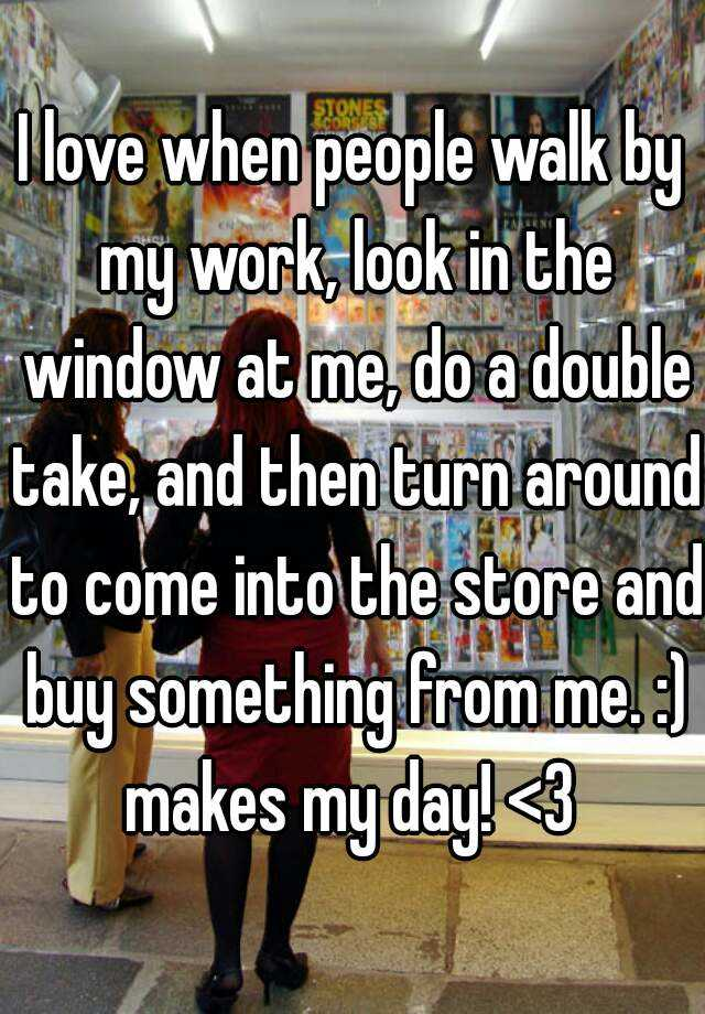 I love when people walk by my work, look in the window at me, do a double take, and then turn around to come into the store and buy something from me. :) makes my day! <3
