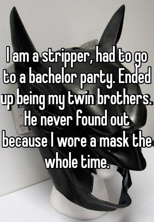 I am a stripper, had to go to a bachelor party. Ended up being my twin brothers. He never found out because I wore a mask the whole time.