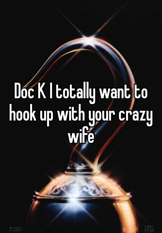 Doc K I totally want to hook up with your crazy wife