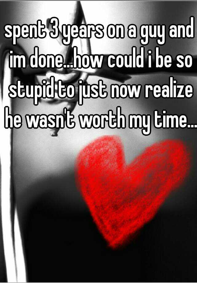 spent 3 years on a guy and im done...how could i be so stupid to just now realize he wasn't worth my time...