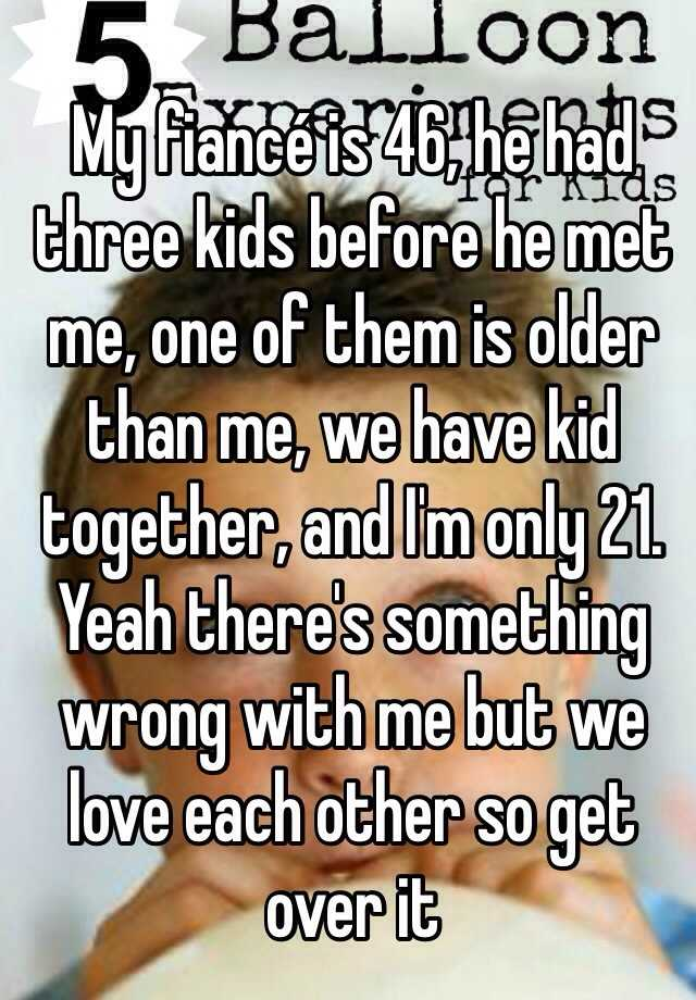My fiancé is 46, he had three kids before he met me, one of them is older than me, we have kid together, and I'm only 21. Yeah there's something wrong with me but we love each other so get over it