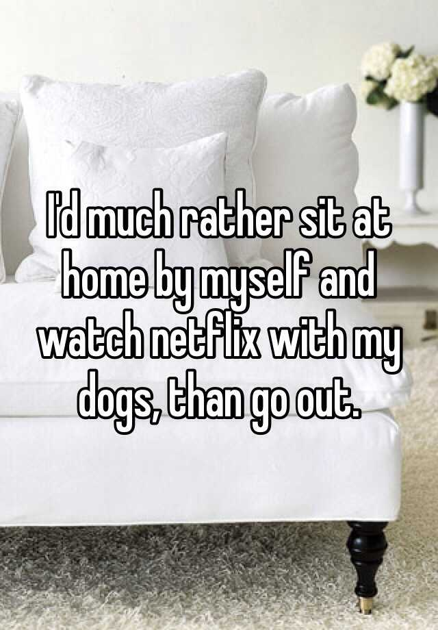 I'd much rather sit at home by myself and watch netflix with my dogs, than go out.
