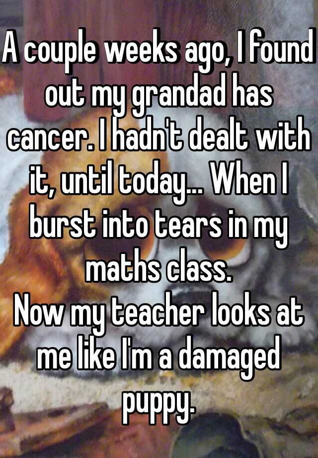 A couple weeks ago, I found out my grandad has cancer. I hadn't dealt with it, until today... When I burst into tears in my maths class.  Now my teacher looks at me like I'm a damaged puppy.