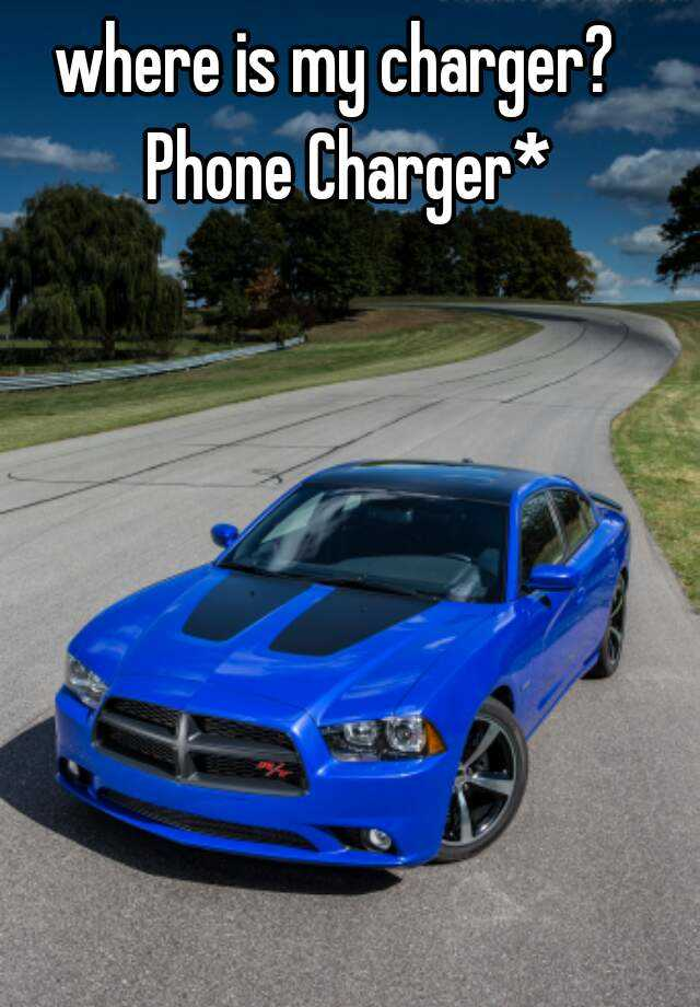 where is my charger?      Phone Charger*