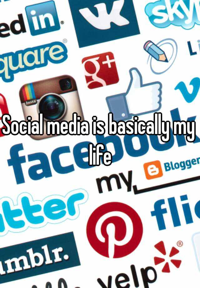 Social media is basically my life