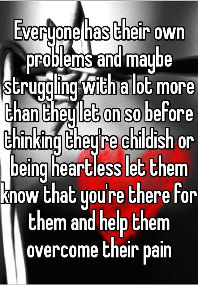 Everyone has their own problems and maybe struggling with a lot more than they let on so before thinking they're childish or being heartless let them know that you're there for them and help them overcome their pain