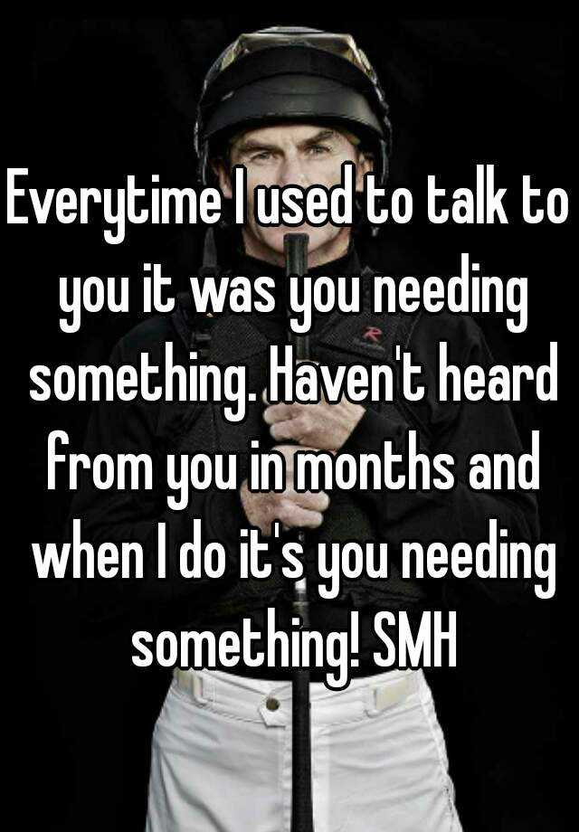 Everytime I used to talk to you it was you needing something. Haven't heard from you in months and when I do it's you needing something! SMH