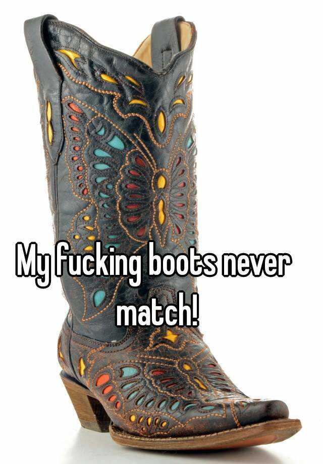 My fucking boots never match!