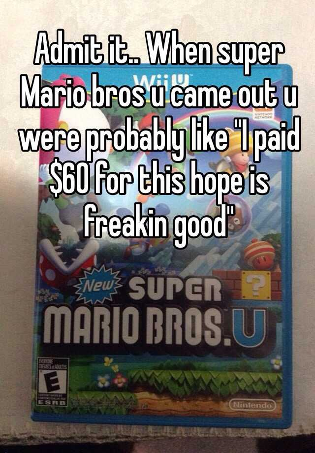 """Admit it.. When super Mario bros u came out u were probably like """"I paid $60 for this hope is freakin good"""""""