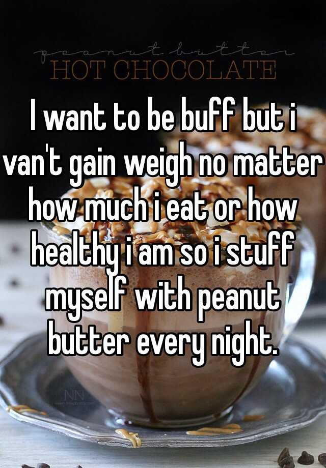 I want to be buff but i van't gain weigh no matter how much i eat or how healthy i am so i stuff myself with peanut butter every night.