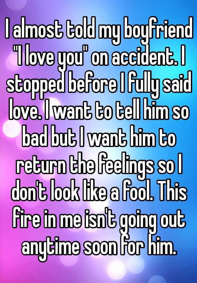 """I almost told my boyfriend """"I love you"""" on accident. I stopped before I fully said love. I want to tell him so bad but I want him to return the feelings so I don't look like a fool. This fire in me isn't going out anytime soon for him."""